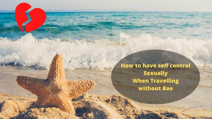 How to have self control sexually when travelling without your Partner.